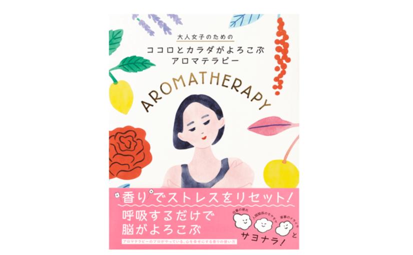 疲れやイライラをスッキリ解消できるヒーリングブック『大人女子のための ココロとカラダがよろこぶ アロマテラピー』発売!